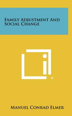 Family Adjustment and Social Change - Elmer, Manuel Conrad