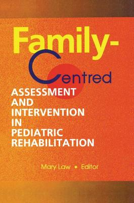 Family-Centred Assessment and Intervention in Pediatric Rehabilitation - Law, Mary