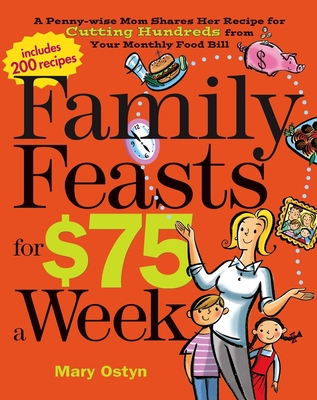 Family Feasts for $75 a Week: A Penny-Wise Mom Shares Her Recipe for Cutting Hundreds from Your Monthly Food Bill - Ostyn, Mary