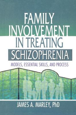 Family Involvement in Treating Schizophrenia: Models, Essential Skills, and Process - Marley, James A.