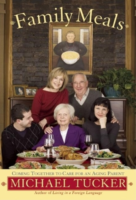 Family Meals: Coming Together to Care for an Aging Parent - Tucker, Michael