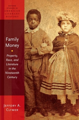 Family Money: Property, Race, and Literature in the Nineteenth Century - Clymer, Jeffory A