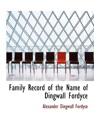 Family Record of the Name of Dingwall Fordyce - Alexander Dingwall Fordyce, Dingwall Fordyce (Creator), and Fordyce, Alexander Dingwall (Creator)