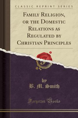 Family Religion, or the Domestic Relations as Regulated by Christian Principles (Classic Reprint) - Smith, B M