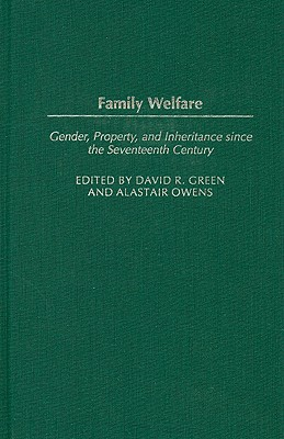 Family Welfare: Gender, Property, and Inheritance Since the Seventeenth Century - Green, David R (Editor), and Owens, Alastair (Editor)
