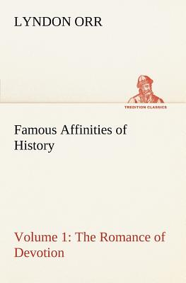 Famous Affinities of History - Volume 1 the Romance of Devotion - Orr, Lyndon