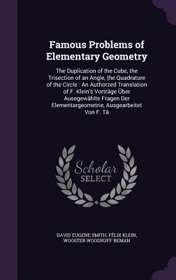 Famous Problems of Elementary Geometry: The Duplication of the Cube, the Trisection of an Angle, the Quadrature of the Circle: An Authorzed Translation of F. Klein's Vortrage Uber Ausegewahlte Fragen Der Elementargeometrie, Ausgearbeitet Von F. Ta - Smith, David Eugene, and Klein, Felix, and Beman, Wooster Woodruff