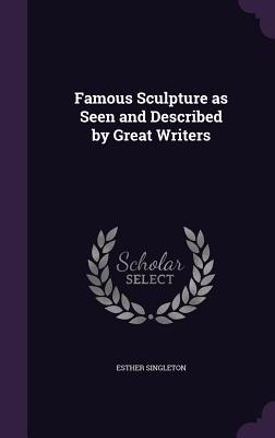 Famous Sculpture as Seen and Described by Great Writers - Singleton, Esther