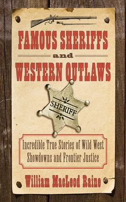 Famous Sheriffs and Western Outlaws: Incredible True Stories of Wild West Showdowns and Frontier Justice - Raine, William MacLeod