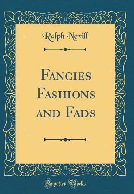Fancies Fashions and Fads (Classic Reprint) - Nevill, Ralph