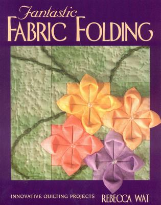 Fantastic Fabric Folding: Innovative Quilting Projects - Print on Demand Edition - Wat, Rebecca