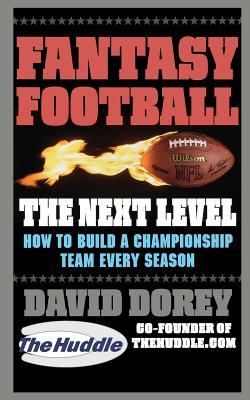 Fantasy Football the Next Level: How to Build a Championship Team Every Season - Dorey, David