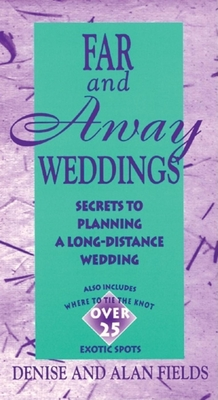 Far and Away Weddings: Secrets to Planning a Long-Distance Wedding - Fields, Denise, and Fields, Alan