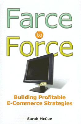 Farce to Force: Building Profitable E-Commerce Strategies - McCue, Sarah S
