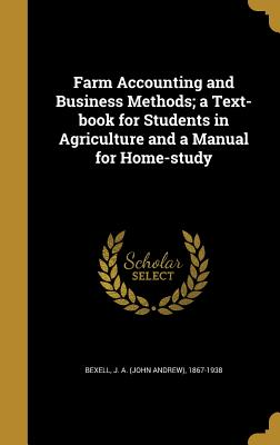Farm Accounting and Business Methods; A Text-Book for Students in Agriculture and a Manual for Home-Study - Bexell, J a (John Andrew) 1867-1938 (Creator)