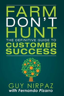 Farm Don't Hunt: The Definitive Guide to Customer Success - Nirpaz, Guy, and Pizarro, Fernando