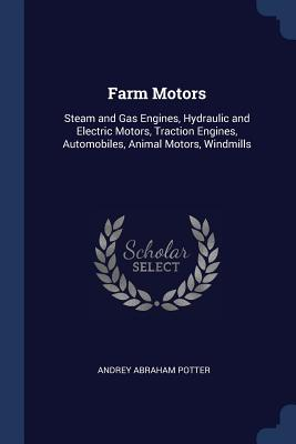 Farm Motors: Steam and Gas Engines, Hydraulic and Electric Motors, Traction Engines, Automobiles, Animal Motors, Windmills - Potter, Andrey Abraham