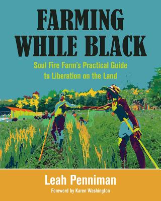 Farming While Black: Soul Fire Farm's Practical Guide to Liberation on the Land - Penniman, Leah, and Washington, Karen (Foreword by)