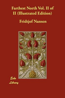 Farthest North Vol. II of II (Illustrated Edition) - Nansen, Fridtjof, Dr., and Sverdrup, Otto (Contributions by)