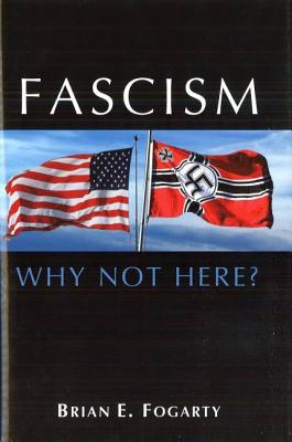 Fascism: Why Not Here? - Fogarty, Brian E