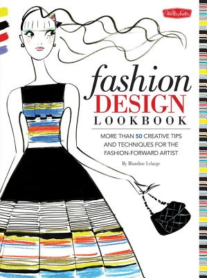 Fashion Design Lookbook: More Than 50 Creative Tips and Techniques for the Fashion-Forward Artist - Lelarge, Blandine