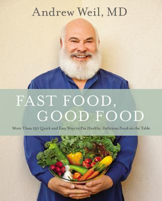Fast Food, Good Food: More Than 150 Quick and Easy Ways to Put Healthy, Delicious Food on the Table - Weil, Andrew, MD