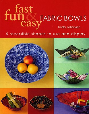 Fast, Fun and Easy Fabric Bowls: 5 Reversible Shapes to Use and Display - Johansen, Linda
