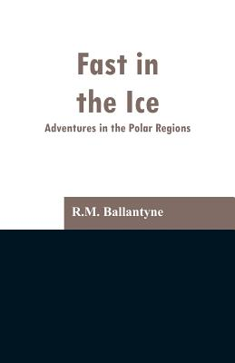 Fast in the Ice: Adventures in the Polar Regions - Ballantyne, Robert Michael