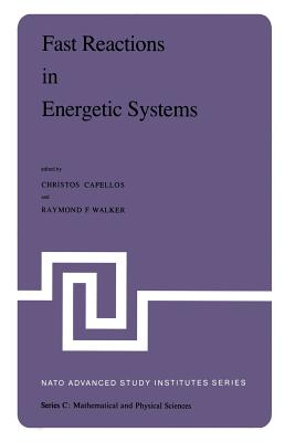 Fast Reactions in Energetic Systems: Proceedings of the NATO Advanced Study Institute Held at Preveza, Greece, July 6 - 19, 1980 - Capellos, Christos (Editor), and Walker, R F (Editor)