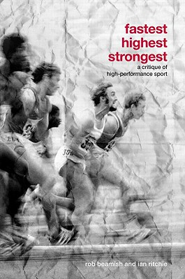 Fastest, Highest, Strongest: A Critique of High-Performance Sport - Beamish, Rob, and Ritchie, Ian