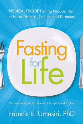 Fasting for Life: Medical Proof Fasting Reduces Risk of Heart Disease, Cancer, and Diabetes - Umesiri, Francis E, PhD