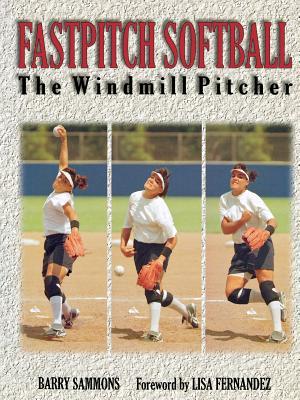 Fastpitch Softball: The Windmill Pitcher - Sammons, Barry