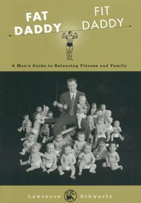 Fat Daddy/Fit Daddy: A Man's Guide to Balancing Fitness and Family - Schwartz, Lawrence