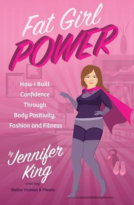 Fat Girl Power: How I Built Confidence Through Body Positivity, Fashion and Fitness - King, Jennifer
