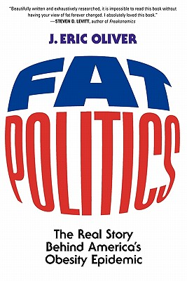 Fat Politics: The Real Story Behind America's Obesity Epidemic - Oliver, J Eric