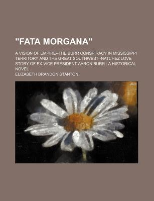 """Fata Morgana""; A Vision of Empire--The Burr Conspiracy in Mississippi Territory and the Great Southwest--Natchez Love Story of Ex-Vice President Aaron Burr a Historical Novel - Stanton, Elizabeth Brandon"