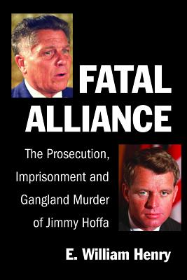 Fatal Alliance: The Prosecution, Imprisonment and Gangland Murder of Jimmy Hoffa - Henry, Emil