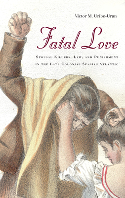 Fatal Love: Spousal Killers, Law, and Punishment in the Late Colonial Spanish Atlantic - Uribe-Uran, Victor M.