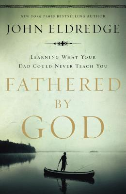 Fathered by God: Learning What Your Dad Could Never Teach You - Eldredge, John