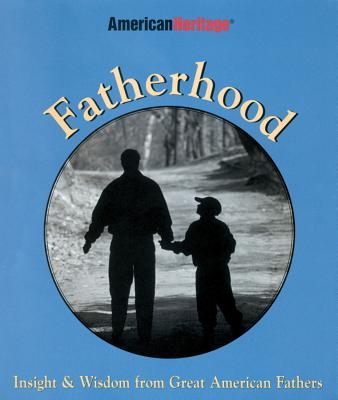 Fatherhood: Insight & Wisdom from Great American Fathers - American Heritage, and McCabe, Kathryn (Editor)