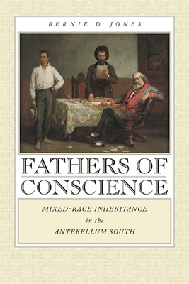 Fathers of Conscience: Mixed-Race Inheritance in the Antebellum South - Jones, Bernie