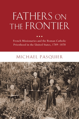 Fathers on the Frontier: French Missionaries and the Roman Catholic Priesthood in the United States, 1789-1870 - Pasquier, Michael