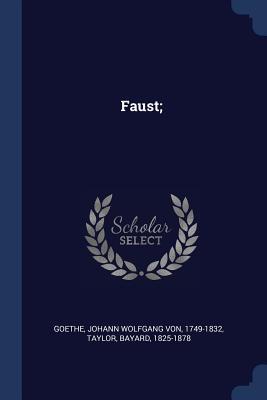 Faust; - Goethe, Johann Wolfgang Von 1749-1832 (Creator), and Bayard, Taylor