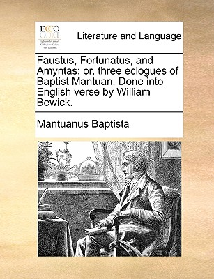 Faustus, Fortunatus, and Amyntas: Or, Three Eclogues of Baptist Mantuan. Done Into English Verse by William Bewick. - Baptista, Mantuanus