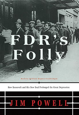 FDR's Folly: How Roosevelt and His New Deal Prolonged the Great Depression - Powell, Jim, and Hughes, William (Read by)
