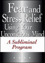 Fear and Stress Relief Using Your Unconscious Mind:  A Subliminal Program