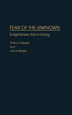 Fear of the Unknown: Enlightened Aid-In-Dying - Berger, Arthur S, and Berger, Joyce