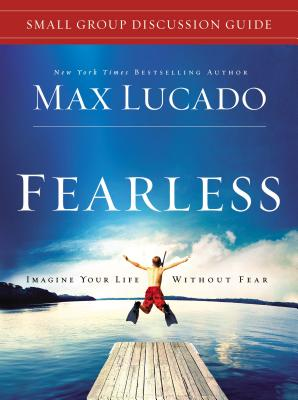 Fearless Small Group Discussion Guide: Imagine Your Life Without Fear - Lucado, Max