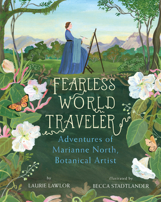 Fearless World Traveler: Adventures of Marianne North, Botanical Artist - Lawlor, Laurie