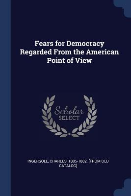 Fears for Democracy Regarded from the American Point of View - Ingersoll, Charles 1805-1882 [from Old (Creator)